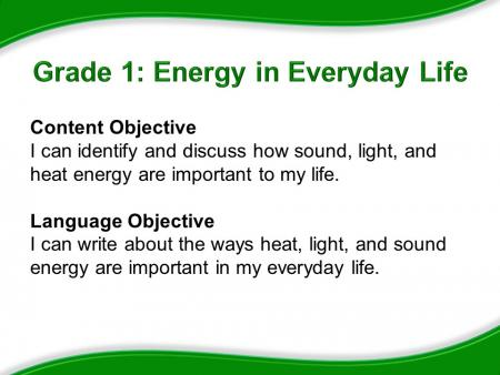 Grade 1: Energy in Everyday Life. Content Objective: I can identify and discuss how sound, light, and heat energy are important to my life. Language Objective: I can write about the ways heat, light, and sound energy are important in my everyday life.