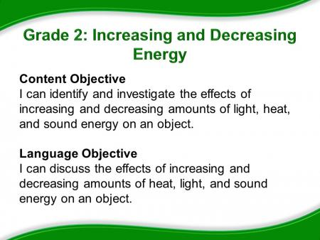 Grade 2: Increasing and Decreasing Energy. Content Objective: I can identify and investigate the effects of increasing and decreasing amounts of light, heat, and sound energy on an object. Language Objective: I can discuss the effects of increasing and decreasing amounts of heat, light, and sound energy on an object.