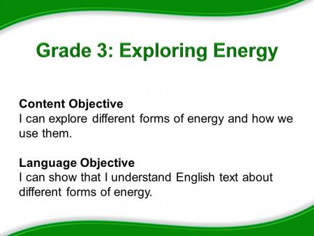 Grad 3: Exploring Energy, Content Objective: I can explore different forms of energy and how we use them. Language Objective: I can show that I understand English text about different forms of energy.