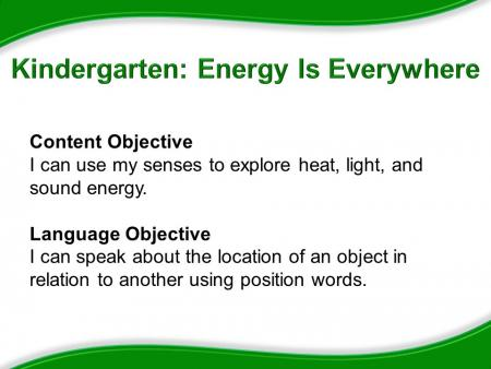 Kindergarten: Energy Is Everywhere. Content Objective: I can use my senses to explore heat, light, and sound energy. Language Objective: I can speak about the location of an object in relation to another using position words.